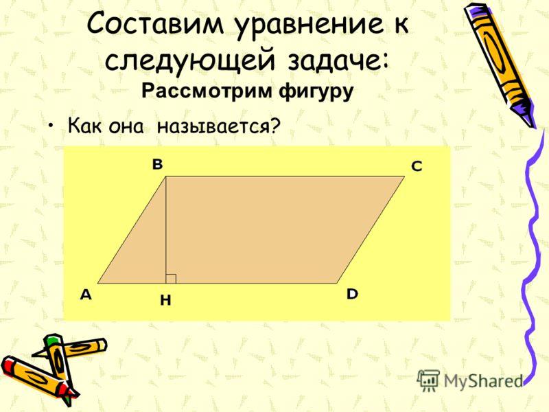 Составим уравнение к следующей задаче: Рассмотрим фигуру Как она называется?