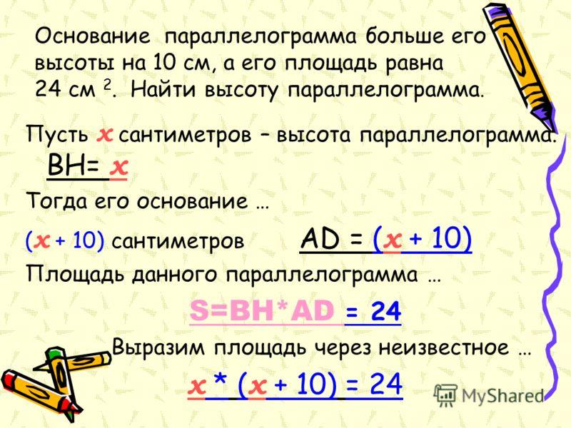 Основание параллелограмма больше его высоты на 10 см, а его площадь равна 24 см 2. Найти высоту параллелограмма. Пусть x сантиметров – высота параллелограмма. BH= x Тогда его основание … ( x + 10) сантиметров AD = ( x + 10) Площадь данного параллелог
