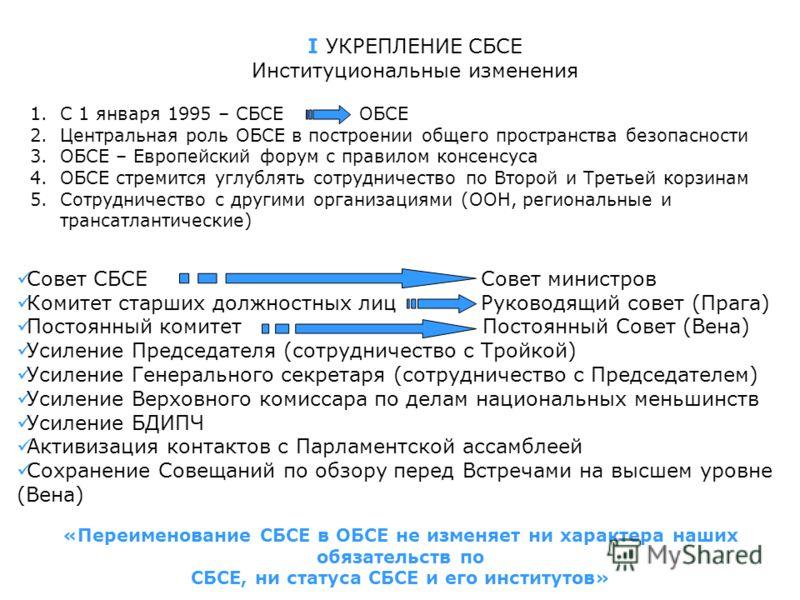I УКРЕПЛЕНИЕ СБСЕ Институциональные изменения 1.С 1 января 1995 – СБСЕ ОБСЕ 2.Центральная роль ОБСЕ в построении общего пространства безопасности 3.ОБСЕ – Европейский форум с правилом консенсуса 4.ОБСЕ стремится углублять сотрудничество по Второй и Т