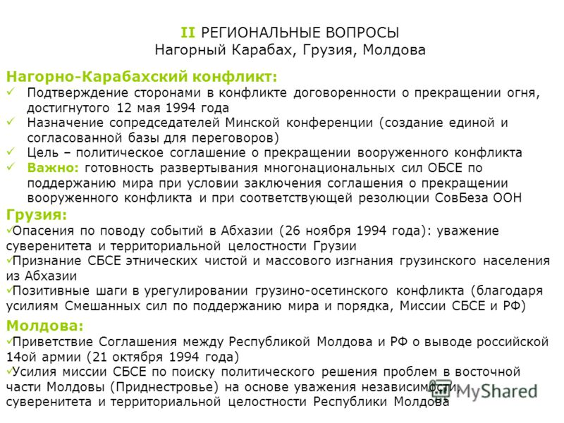 II РЕГИОНАЛЬНЫЕ ВОПРОСЫ Нагорный Карабах, Грузия, Молдова Нагорно-Карабахский конфликт: Подтверждение сторонами в конфликте договоренности о прекращении огня, достигнутого 12 мая 1994 года Назначение сопредседателей Минской конференции (создание един