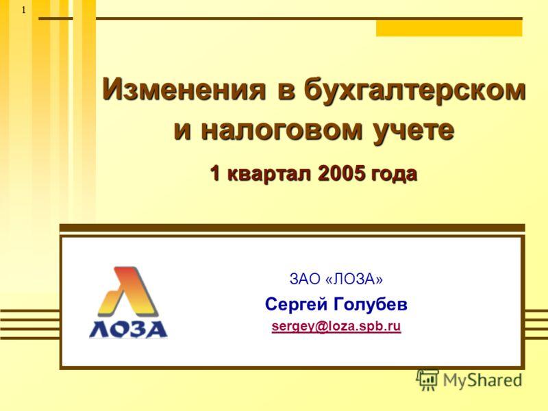 1 Изменения в бухгалтерском и налоговом учете 1 квартал 2005 года ЗАО «ЛОЗА» Сергей Голубев sergey@loza.spb.ru
