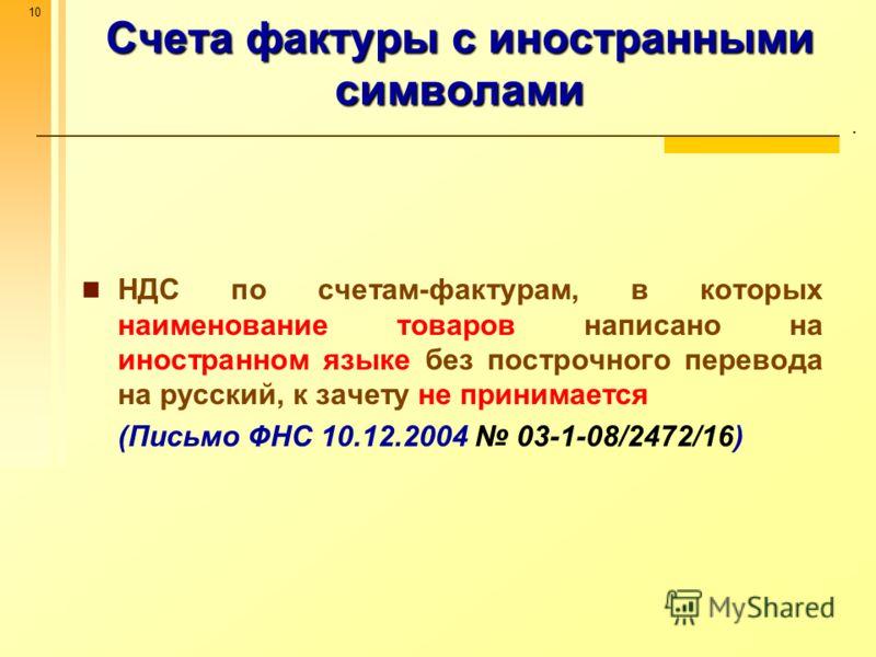 10 Счета фактуры с иностранными символами. НДС по счетам-фактурам, в которых наименование товаров написано на иностранном языке без построчного перевода на русский, к зачету не принимается (Письмо ФНС 10.12.2004 03-1-08/2472/16)