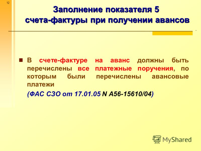 12 Заполнение показателя 5 счета-фактуры при получении авансов. В счете-фактуре на аванс должны быть перечислены все платежные поручения, по которым были перечислены авансовые платежи (ФАС СЗО от 17.01.05 N А56-15610/04)