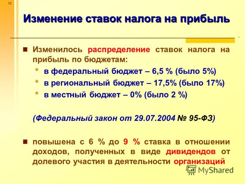 13 Изменение ставок налога на прибыль. Изменилось распределение ставок налога на прибыль по бюджетам: в федеральный бюджет – 6,5 % (было 5%) в региональный бюджет – 17,5% (было 17%) в местный бюджет – 0% (было 2 %) (Федеральный закон от 29.07.2004 95