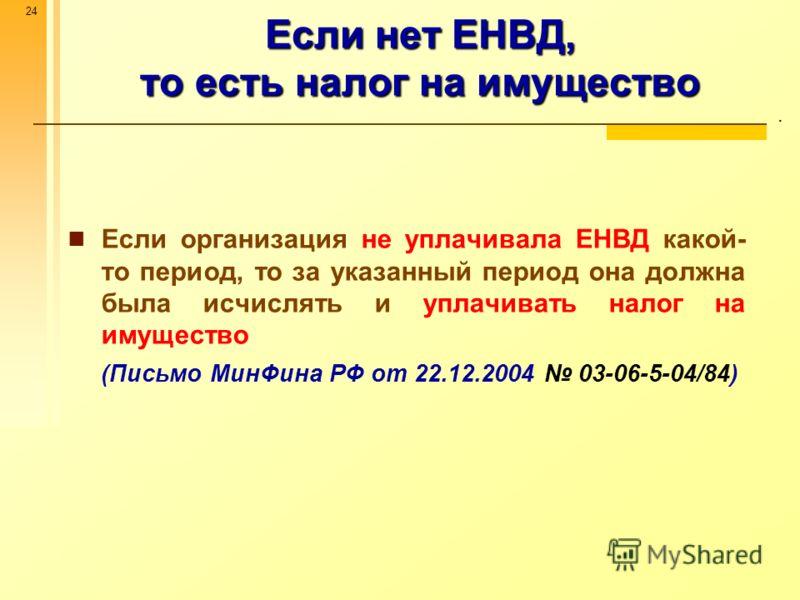 24 Если нет ЕНВД, то есть налог на имущество. Если организация не уплачивала ЕНВД какой- то период, то за указанный период она должна была исчислять и уплачивать налог на имущество (Письмо МинФина РФ от 22.12.2004 03-06-5-04/84)