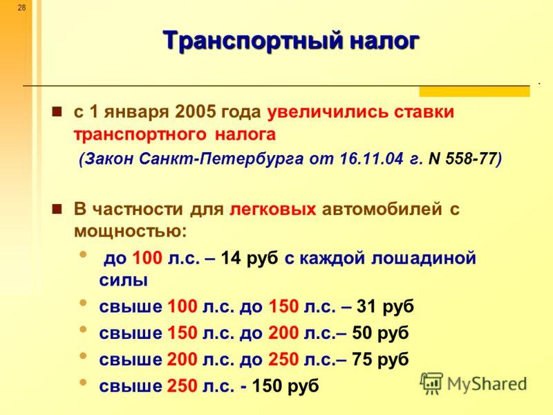 28 Транспортный налог. с 1 января 2005 года увеличились ставки транспортного налога (Закон Санкт-Петербурга от 16.11.04 г. N 558-77) В частности для легковых автомобилей с мощностью: до 100 л.с. – 14 руб с каждой лошадиной силы свыше 100 л.с. до 150