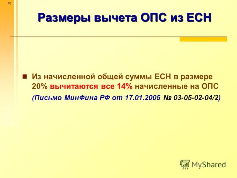 40 Размеры вычета ОПС из ЕСН. Из начисленной общей суммы ЕСН в размере 20% вычитаются все 14% начисленные на ОПС (Письмо МинФина РФ от 17.01.2005 03-05-02-04/2)