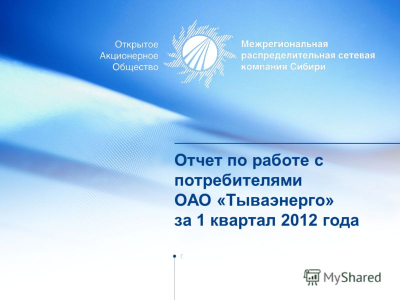 Отчет по работе с потребителями ОАО «Тываэнерго» за 1 квартал 2012 года г.