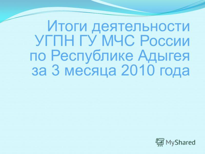 Итоги деятельности УГПН ГУ МЧС России по Республике Адыгея за 3 месяца 2010 года