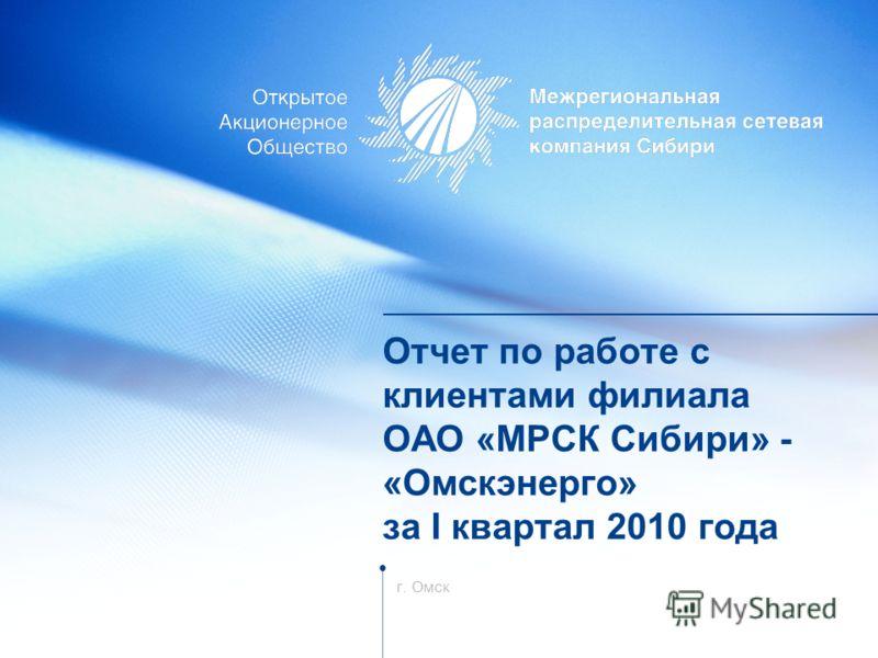 Отчет по работе с клиентами филиала ОАО «МРСК Сибири» - «Омскэнерго» за I квартал 2010 года г. Омск