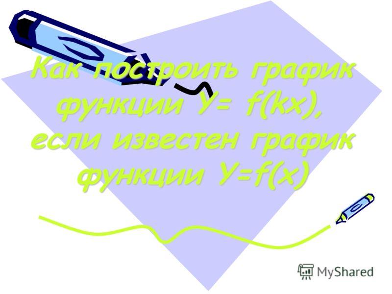 Как построить график функции Y= f(kx), если известен график функции Y=f(x)