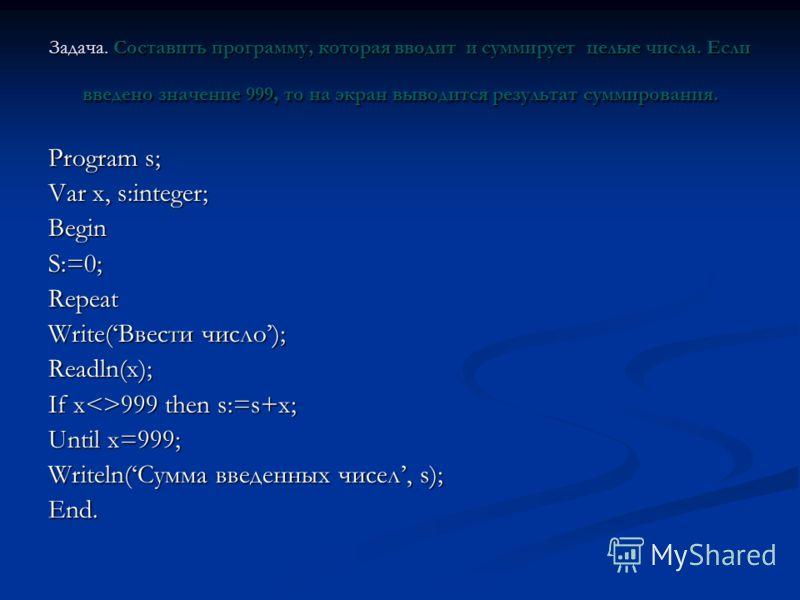 Задача. Составить программу, которая вводит и суммирует целые числа. Если введено значение 999, то на экран выводится результат суммирования. Program s; Var x, s:integer; BeginS:=0;Repeat Write(Ввести число); Readln(x); If x999 then s:=s+x; Until x=9