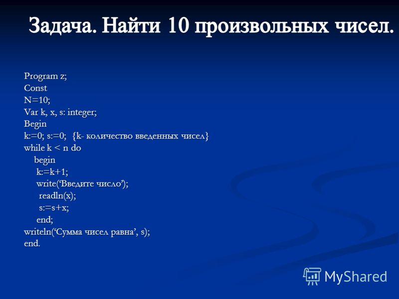Program z; ConstN=10; Var k, x, s: integer; Begin k:=0; s:=0; {k- количество введенных чисел} while k < n do begin begin k:=k+1; k:=k+1; write(Введите число); write(Введите число); readln(x); readln(x); s:=s+x; s:=s+x; end; end; writeln(Сумма чисел р