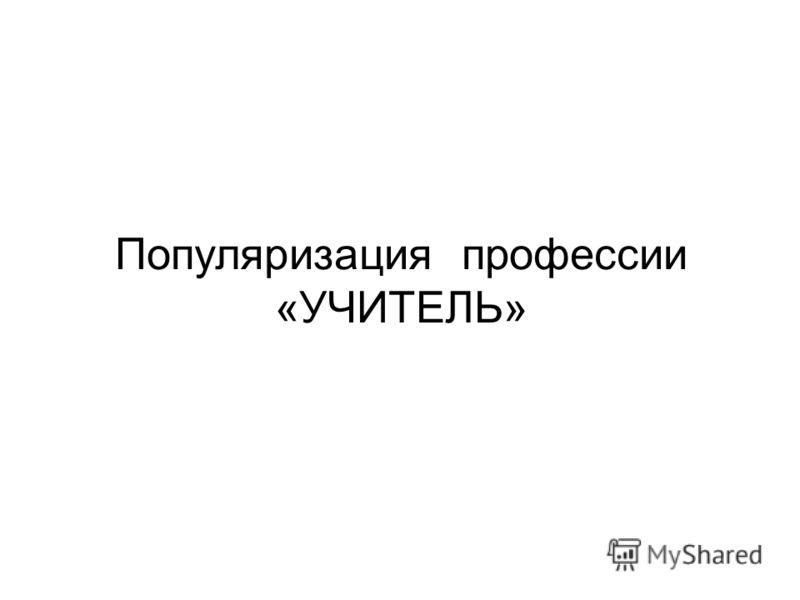 Популяризация профессии «УЧИТЕЛЬ»