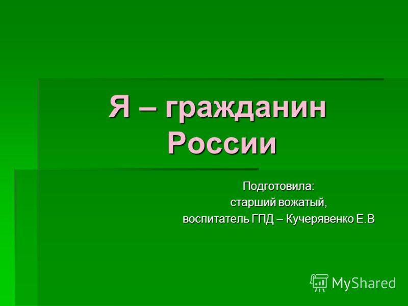 Я – гражданин России Подготовила: старший вожатый, воспитатель ГПД – Кучерявенко Е.В