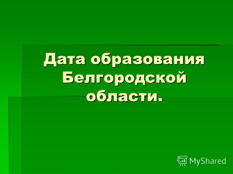 Дата образования Белгородской области.
