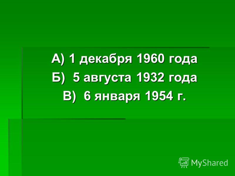 А) 1 декабря 1960 года Б) 5 августа 1932 года В) 6 января 1954 г.