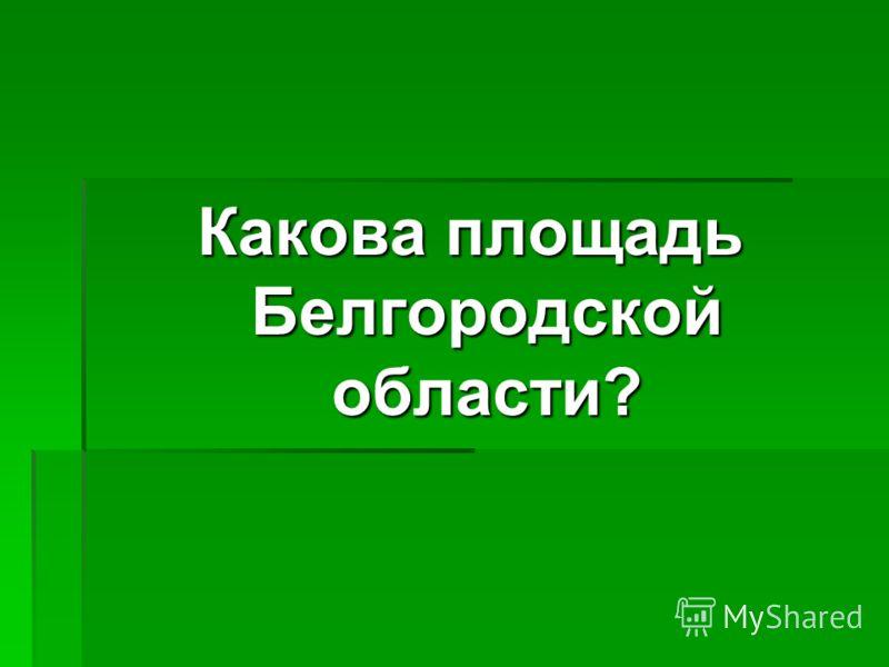 Какова площадь Белгородской области?