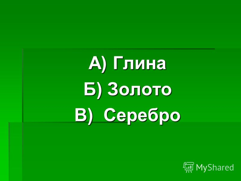 А) Глина Б) Золото В) Серебро