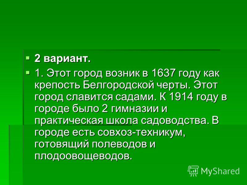 2 вариант. 2 вариант. 1. Этот город возник в 1637 году как крепость Белгородской черты. Этот город славится садами. К 1914 году в городе было 2 гимназии и практическая школа садоводства. В городе есть совхоз-техникум, готовящий полеводов и плодоовоще