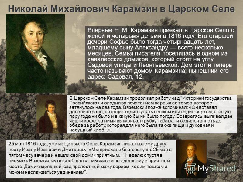 Николай Михайлович Карамзин в Царском Селе Впервые Н. М. Карамзин приехал в Царское Село с женой и четырьмя детьми в 1816 году. Его старшей дочери Софье было тогда четырнадцать лет, младшему сыну Александру всего несколько месяцев. Семья писателя пос