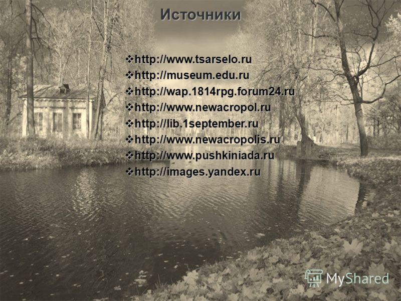 Источники http://www.tsarselo.ru http://www.tsarselo.ru http://museum.edu.ru http://museum.edu.ru http://wap.1814rpg.forum24.ru http://wap.1814rpg.forum24.ru http://www.newacropol.ru http://www.newacropol.ru http://lib.1september.ru http://lib.1septe
