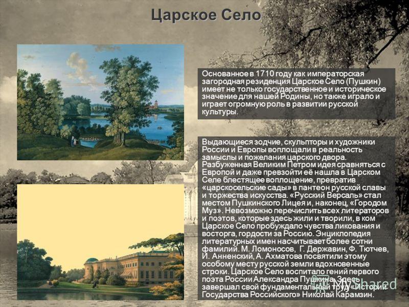Царское Село Основанное в 1710 году как императорская загородная резиденция Царское Село (Пушкин) имеет не только государственное и историческое значение для нашей Родины, но также играло и играет огромную роль в развитии русской культуры. Выдающиеся