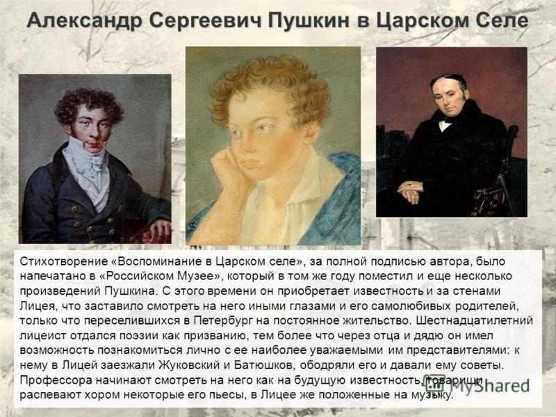 Александр Сергеевич Пушкин в Царском Селе Стихотворение «Воспоминание в Царском селе», за полной подписью автора, было напечатано в «Российском Музее», который в том же году поместил и еще несколько произведений Пушкина. С этого времени он приобретае