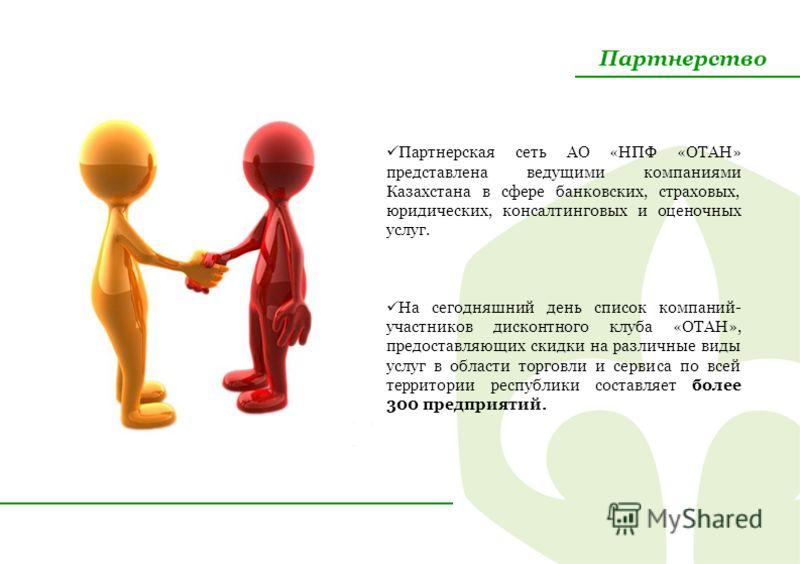 Партнерство Партнерская сеть АО «НПФ «ОТАН» представлена ведущими компаниями Казахстана в сфере банковских, страховых, юридических, консалтинговых и оценочных услуг. На сегодняшний день список компаний- участников дисконтного клуба «ОТАН», предоставл