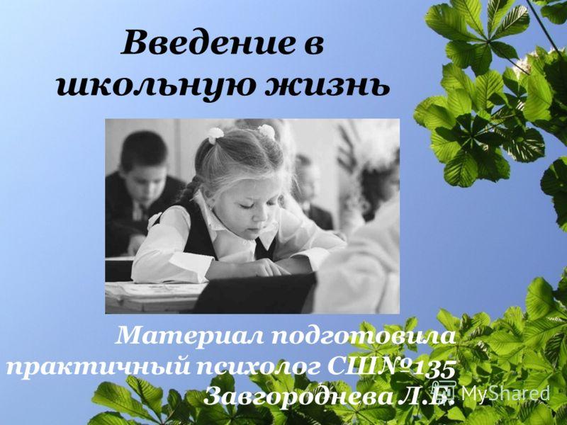 Введение в школьную жизнь Материал подготовила практичный психолог СШ135 Завгороднева Л.Б.
