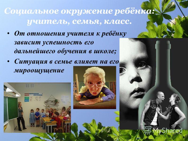 Социальное окружение ребёнка: учитель, семья, класс. От отношения учителя к ребёнку зависит успешность его дальнейшего обучения в школе; Ситуация в семье влияет на его мироощущение