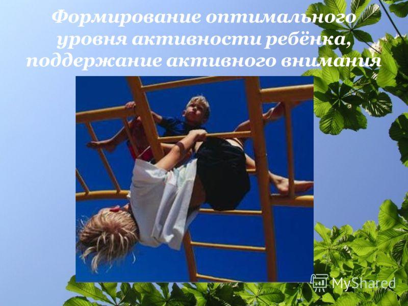 Формирование оптимального уровня активности ребёнка, поддержание активного внимания