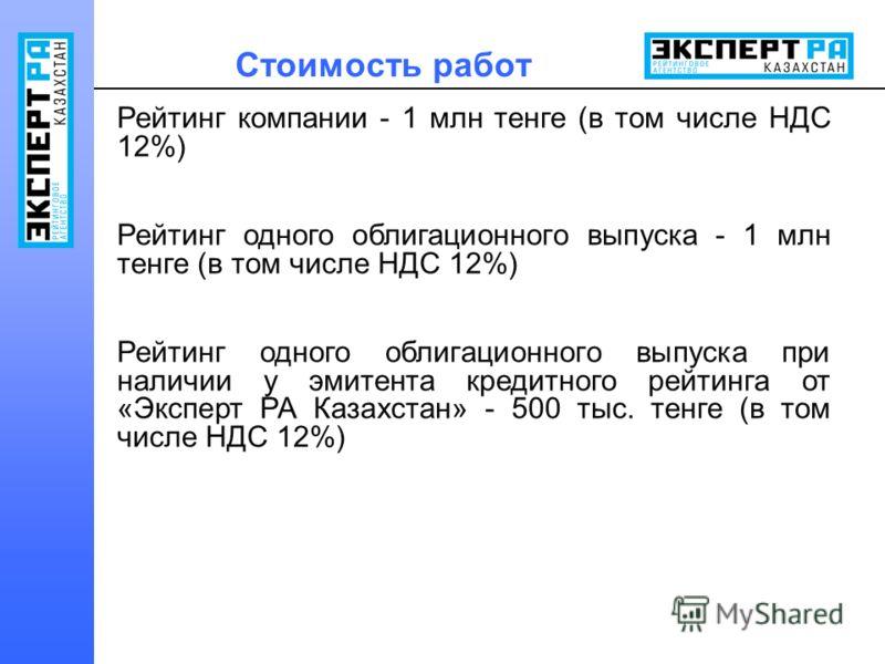 Стоимость работ Рейтинг компании - 1 млн тенге (в том числе НДС 12%) Рейтинг одного облигационного выпуска - 1 млн тенге (в том числе НДС 12%) Рейтинг одного облигационного выпуска при наличии у эмитента кредитного рейтинга от «Эксперт РА Казахстан»