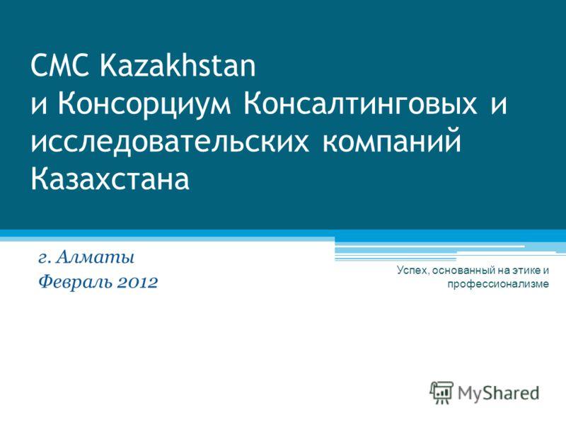 CMC Kazakhstan и Консорциум Консалтинговых и исследовательских компаний Казахстана г. Алматы Февраль 2012 Успех, основанный на этике и профессионализме
