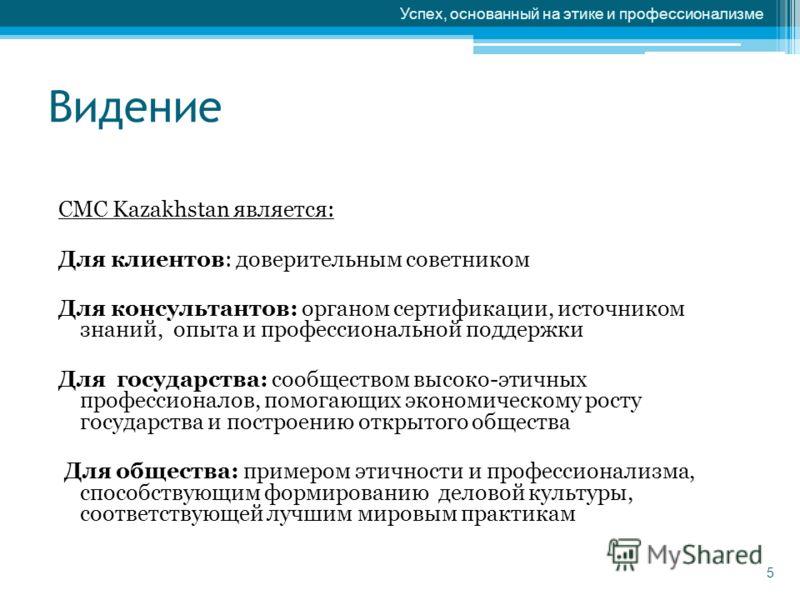 Видение CMC Kazakhstan является: Для клиентов: доверительным советником Для консультантов: органом сертификации, источником знаний, опыта и профессиональной поддержки Для государства: сообществом высоко-этичных профессионалов, помогающих экономическо
