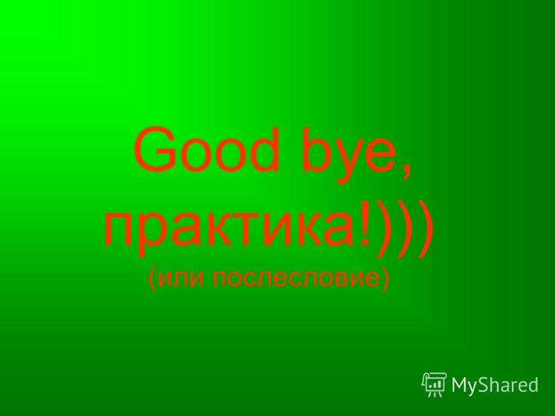 Good bye, практика!))) (или послесловие)