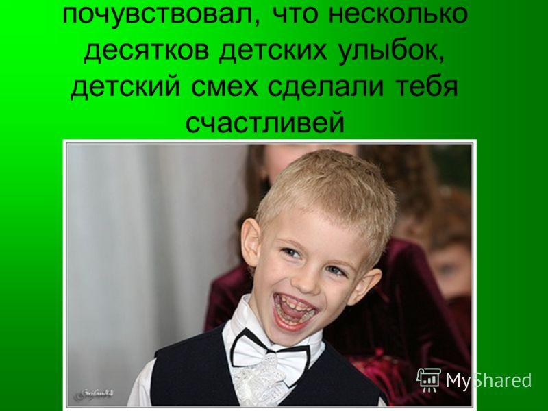 почувствовал, что несколько десятков детских улыбок, детский смех сделали тебя счастливей