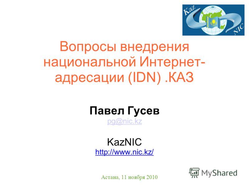 Вопросы внедрения национальной Интернет- адресации (IDN).КАЗ Павел Гусев pg@nic.kz KazNIC http://www.nic.kz/ Астана, 11 ноября 2010