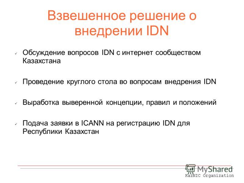 Взвешенное решение о внедрении IDN Обсуждение вопросов IDN с интернет сообществом Казахстана Проведение круглого стола во вопросам внедрения IDN Выработка выверенной концепции, правил и положений Подача заявки в ICANN на регистрацию IDN для Республик