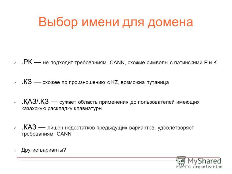 Выбор имени для домена.РК не подходит требованиям ICANN, схожие символы с латинскими P и K.КЗ схожее по произношению с KZ, возможна путаница.ҚАЗ/.ҚЗ сужает область применения до пользователей имеющих казахскую раскладку клавиатуры.КАЗ лишен недостатк