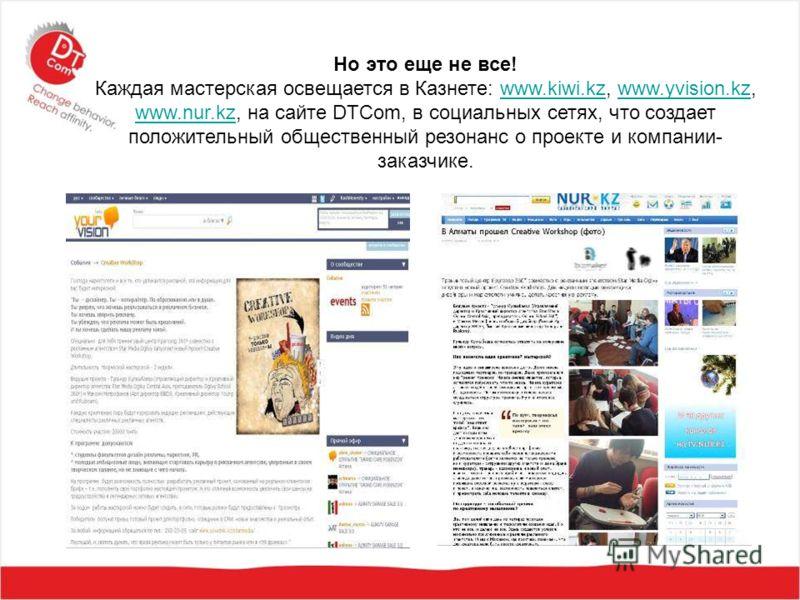 Но это еще не все! Каждая мастерская освещается в Казнете: www.kiwi.kz, www.yvision.kz, www.nur.kz, на сайте DTCom, в социальных сетях, что создает положительный общественный резонанс о проекте и компании- заказчике.www.kiwi.kzwww.yvision.kz www.nur.