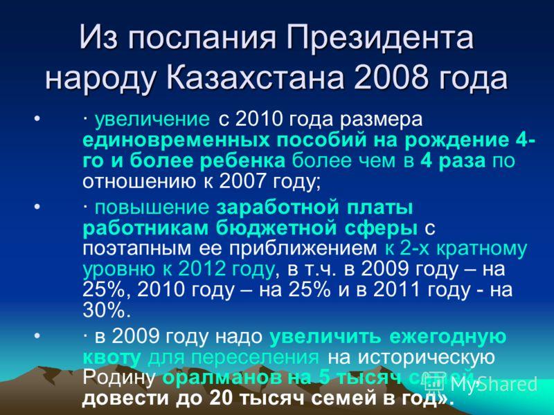 Из послания Президента народу Казахстана 2008 года · увеличение с 2010 года размера единовременных пособий на рождение 4- го и более ребенка более чем в 4 раза по отношению к 2007 году; · повышение заработной платы работникам бюджетной сферы с поэтап