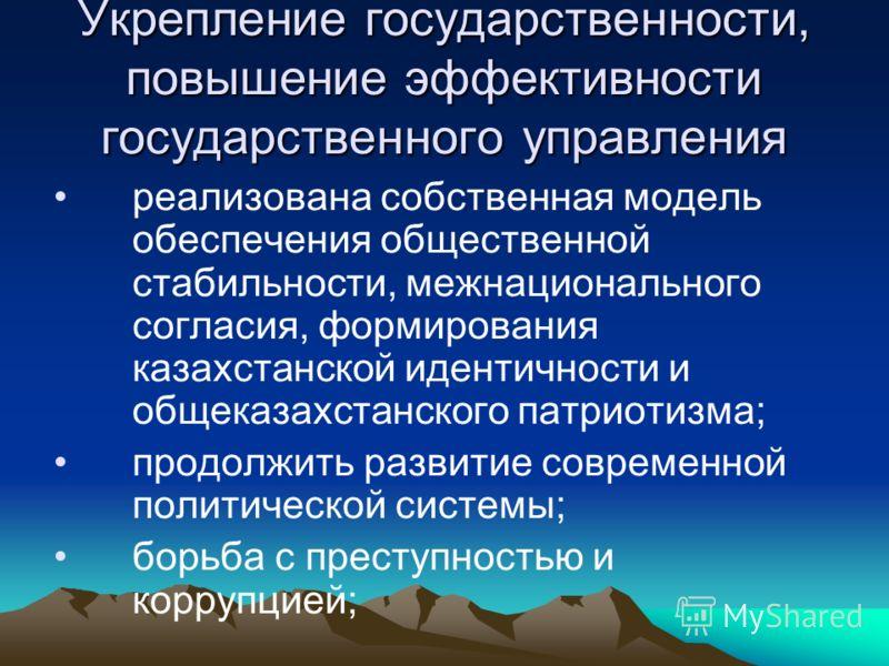 Укрепление государственности, повышение эффективности государственного управления реализована собственная модель обеспечения общественной стабильности, межнационального согласия, формирования казахстанской идентичности и общеказахстанского патриотизм