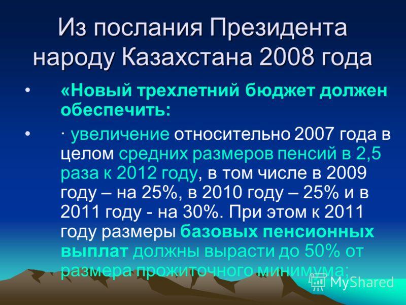 Из послания Президента народу Казахстана 2008 года «Новый трехлетний бюджет должен обеспечить: · увеличение относительно 2007 года в целом средних размеров пенсий в 2,5 раза к 2012 году, в том числе в 2009 году – на 25%, в 2010 году – 25% и в 2011 го
