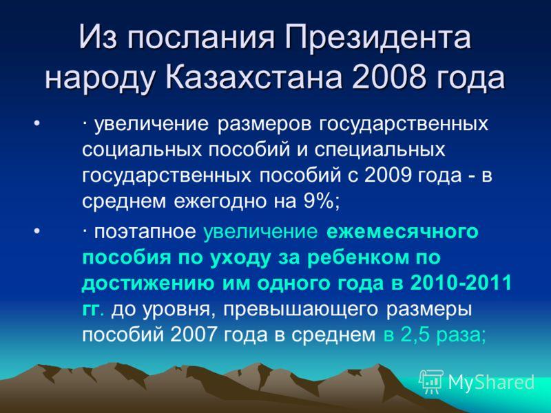 Из послания Президента народу Казахстана 2008 года · увеличение размеров государственных социальных пособий и специальных государственных пособий с 2009 года - в среднем ежегодно на 9%; · поэтапное увеличение ежемесячного пособия по уходу за ребенком