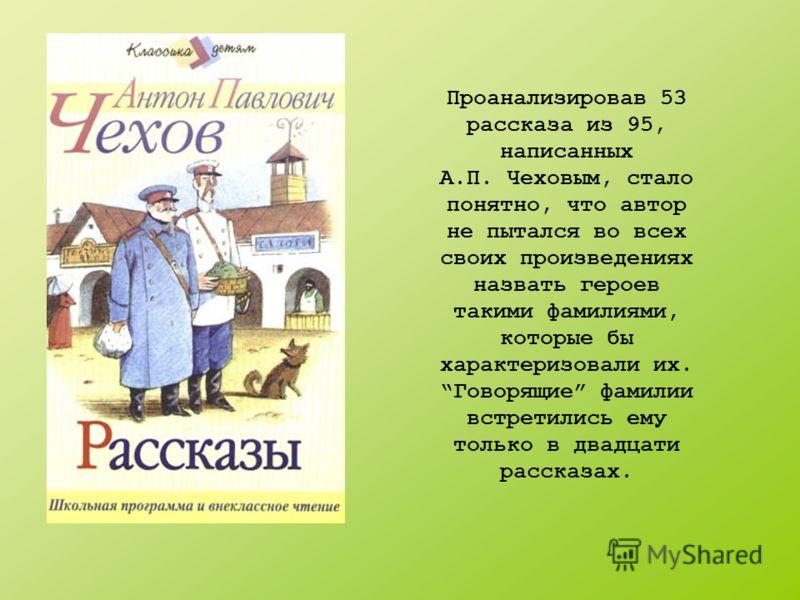 Проанализировав 53 рассказа из 95, написанных А.П. Чеховым, стало понятно, что автор не пытался во всех своих произведениях назвать героев такими фамилиями, которые бы характеризовали их. Говорящие фамилии встретились ему только в двадцати рассказах.
