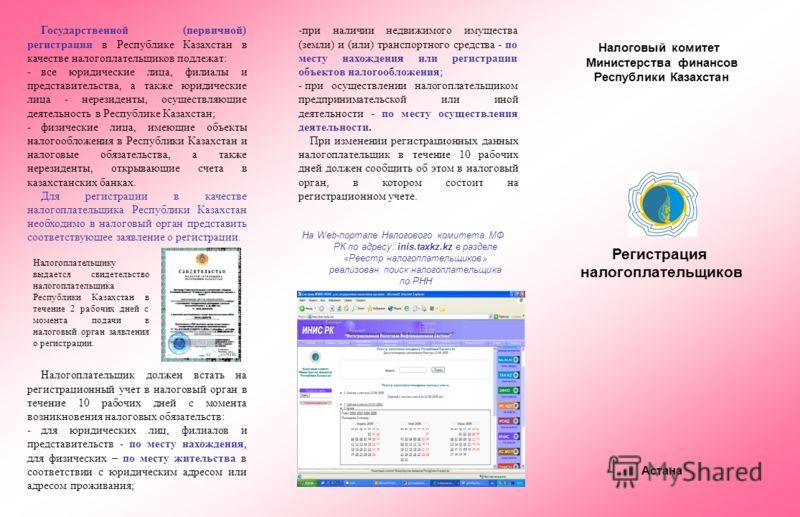 Налоговый комитет Министерства финансов Республики Казахстан Регистрация налогоплательщиков Астана -при наличии недвижимого имущества (земли) и (или) транспортного средства - по месту нахождения или регистрации объектов налогообложения; - при осущест