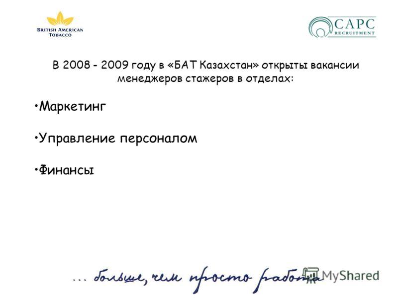 В 2008 - 2009 году в «БАТ Казахстан» открыты вакансии менеджеров стажеров в отделах: Маркетинг Управление персоналом Финансы