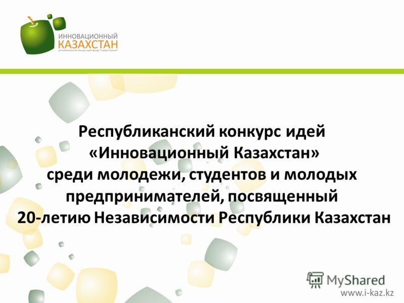 Республиканский конкурс идей «Инновационный Казахстан» среди молодежи, студентов и молодых предпринимателей, посвященный 20-летию Независимости Республики Казахстан