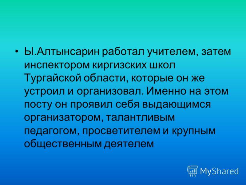 Ы.Алтынсарин работал учителем, затем инспектором киргизских школ Тургайской области, которые он же устроил и организовал. Именно на этом посту он проявил себя выдающимся организатором, талантливым педагогом, просветителем и крупным общественным деяте